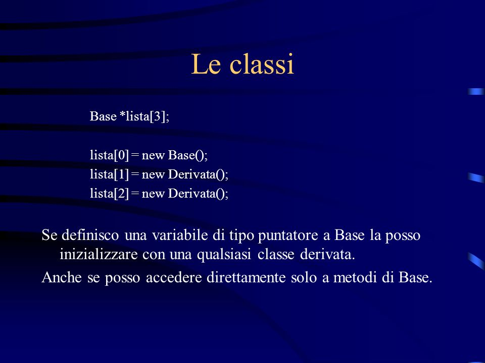 Le classi Base *lista[3]; lista[0] = new Base(); lista[1] = new Derivata(); lista[2] = new Derivata();